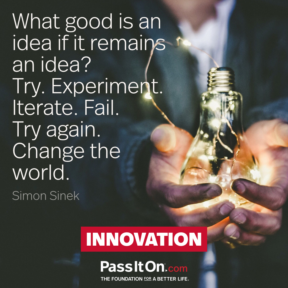 What good is an idea if it remains an idea? Try. Experiment. Iterate. Fail. Try again. Change the world. —Simon Sinek