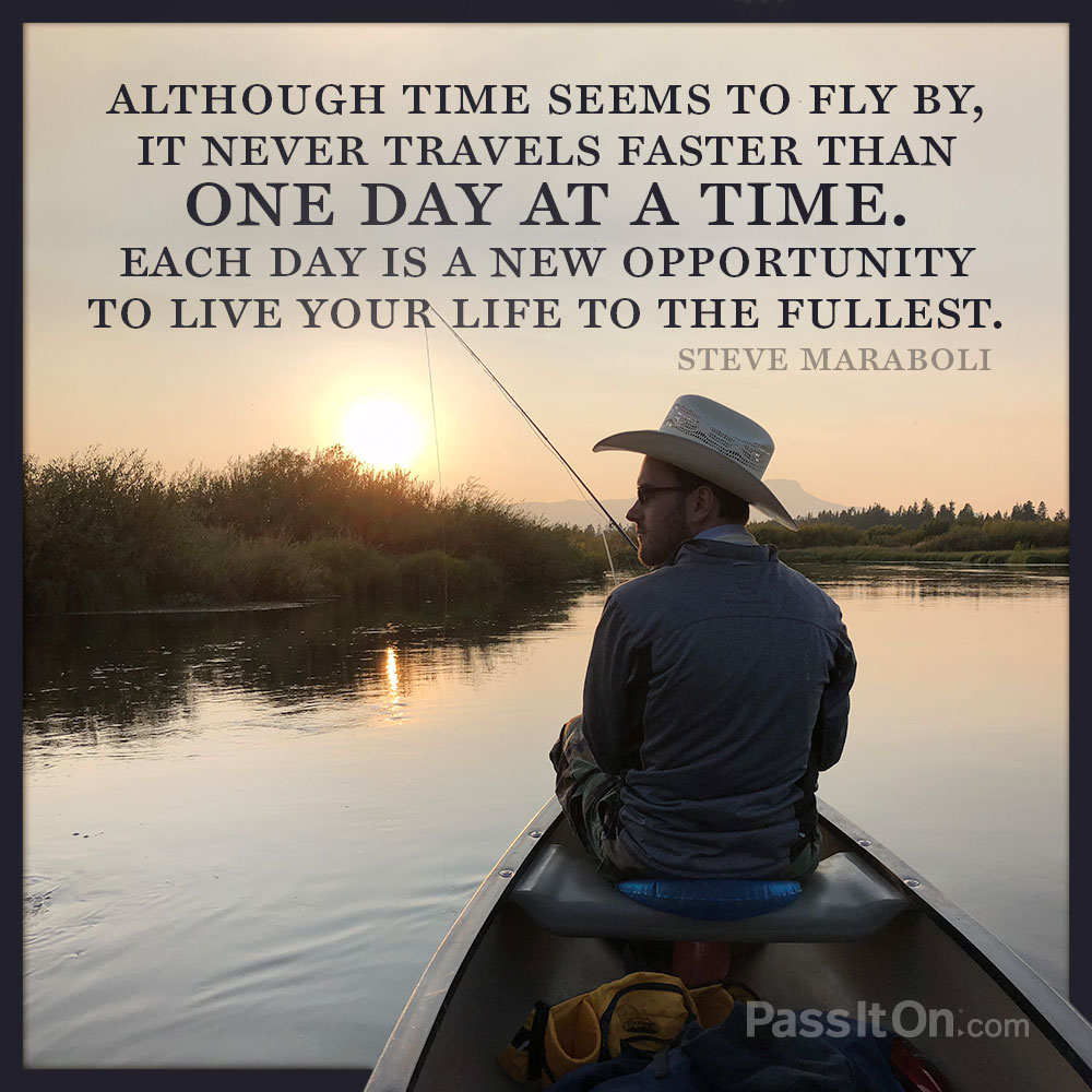 Although time seems to fly by, it never travels faster than one day at a time. Each day is a new opportunity to live your life to the fullest. —Steve Maraboli