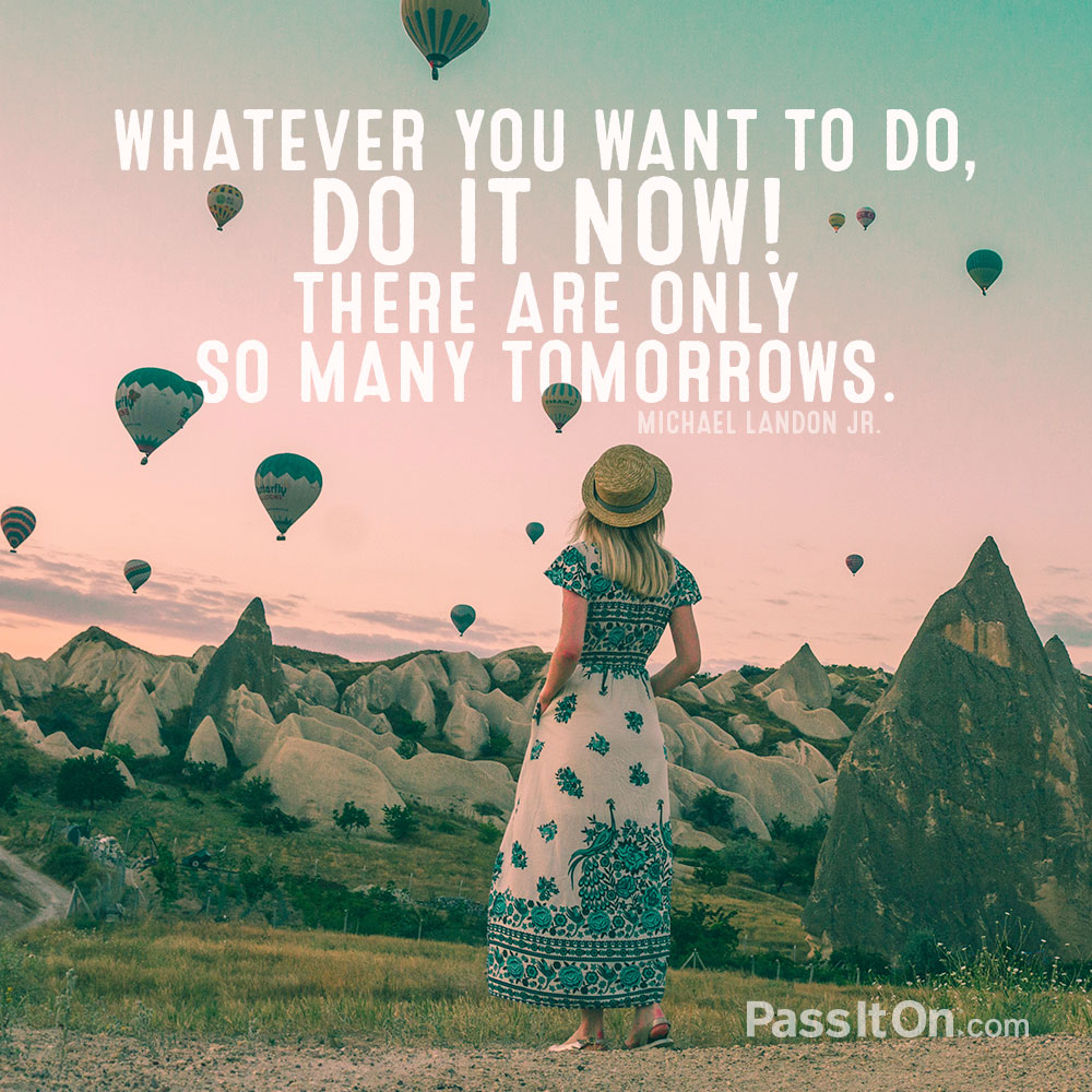 Whatever you want to do, do it now! There are only so many tomorrows. —Michael Landon Jr.