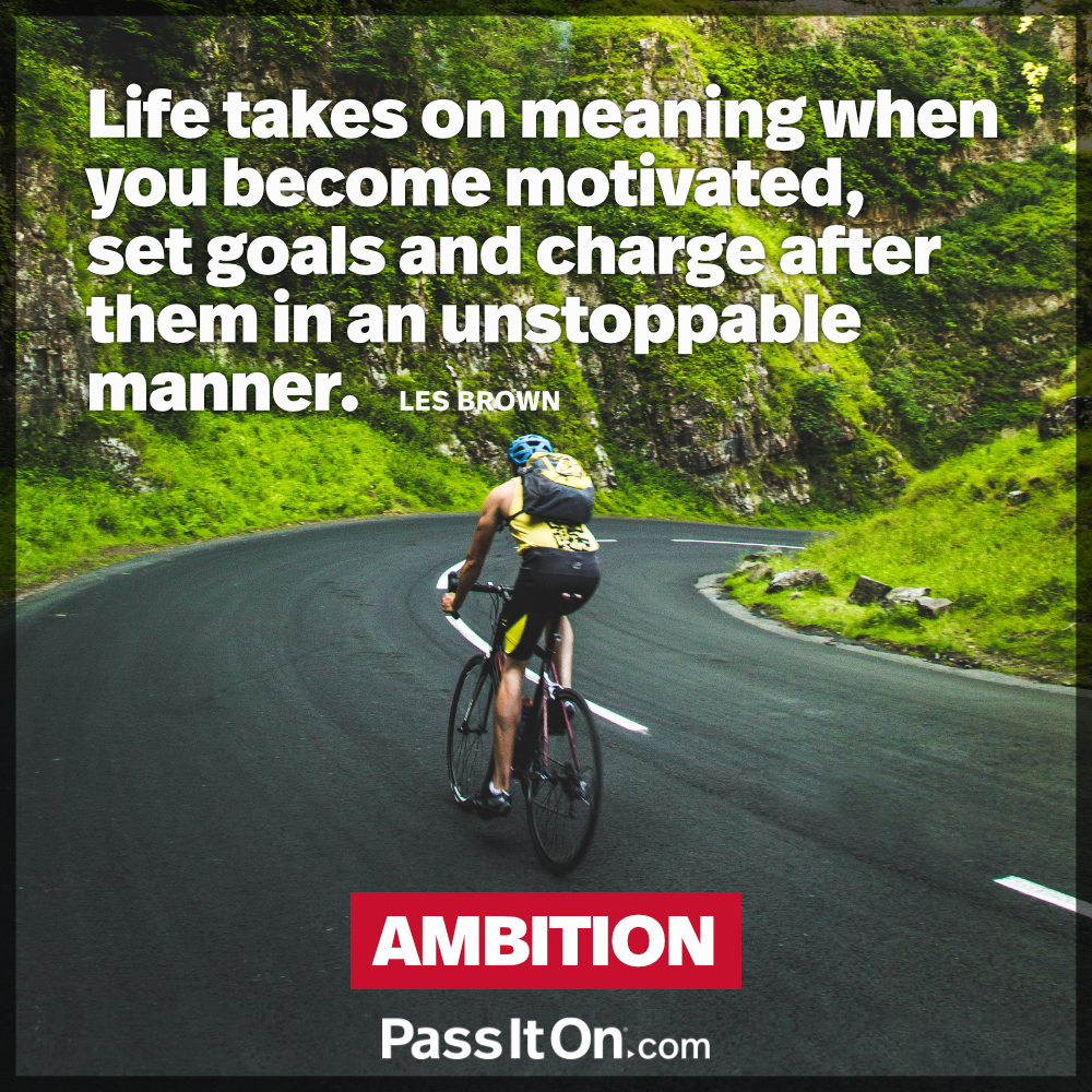 Life takes on meaning when you become motivated, set goals and charge after them in an unstoppable manner. —Les Brown