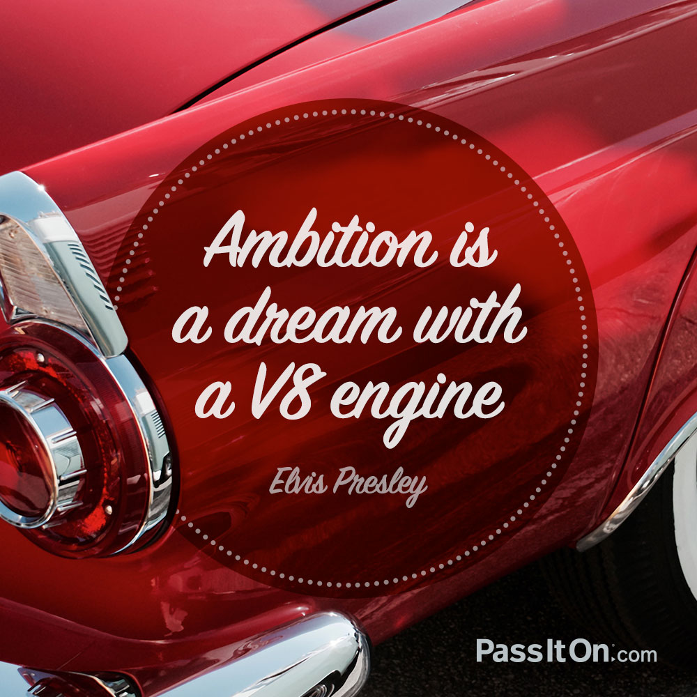 Ambition is a dream with a V8 engine. —Elvis Presley