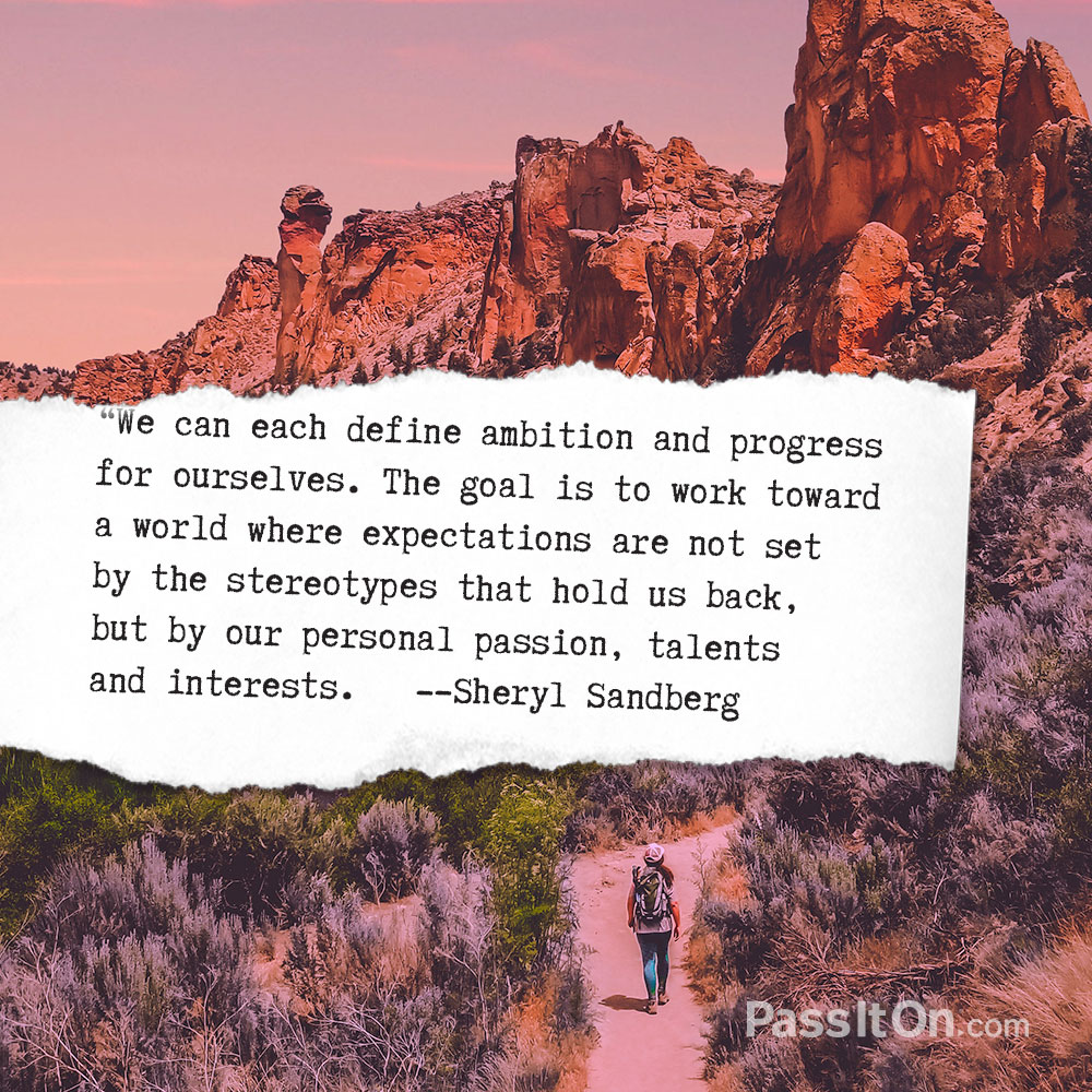 We can each define ambition and progress for ourselves. The goal is to work toward a world where expectations are not set by the stereotypes that hold us back, but by our personal passion, talents and interests. —Sheryl Sandberg
