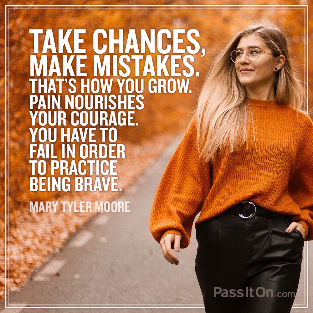 Take chances, make mistakes. That's how you grow. Pain nourishes your courage. You have to fail in order to practice being brave. —Mary Tyler Moore