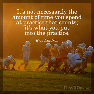 It's not necessarily the amount of time you spend at practice that counts; it's what you put into the practice. #<Author:0x00007f44f9264d88>