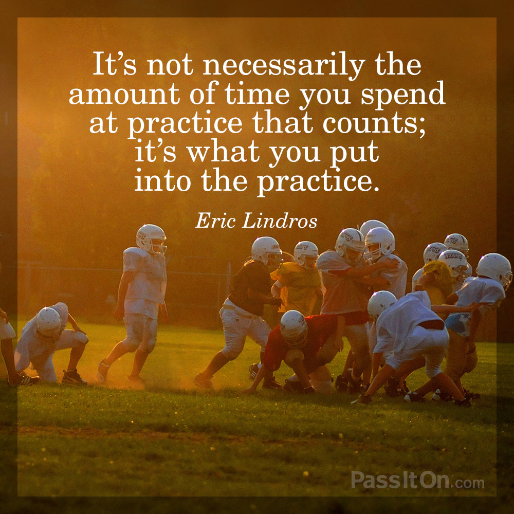It's not necessarily the amount of time you spend at practice that counts; it's what you put into the practice. —Eric Lindros