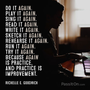Do it again. Play it again. Sing it again. Read it again. Write it again. Sketch it again. Rehearse it again. Run it again. Try it again.