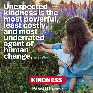 Unexpected kindness is the most powerful, least costly, and most underrated agent of human change. #<Author:0x00007ffb651534d0>