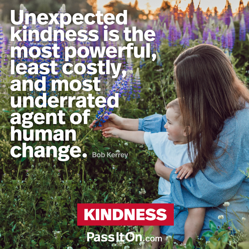 Unexpected kindness is the most powerful, least costly, and most underrated agent of human change. —Bob Kerrey
