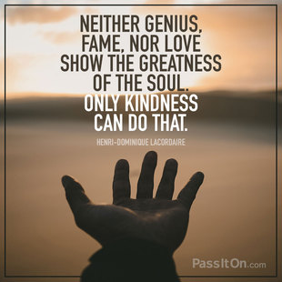 Neither genius, fame, nor love show the greatness of the soul. Only kindness can do that. #<Author:0x00007f8dc4301688>