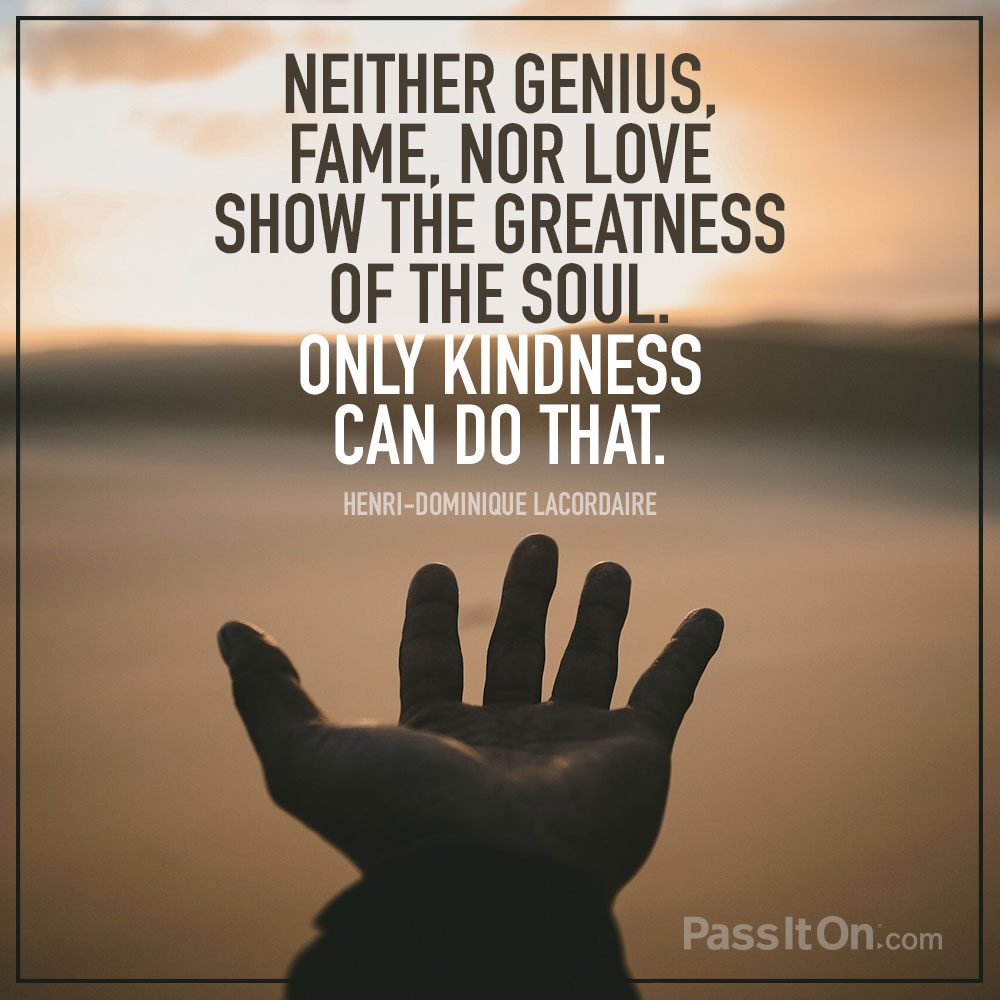 Neither genius, fame, nor love show the greatness of the soul. Only kindness can do that. —Henri-Dominique Lacordaire