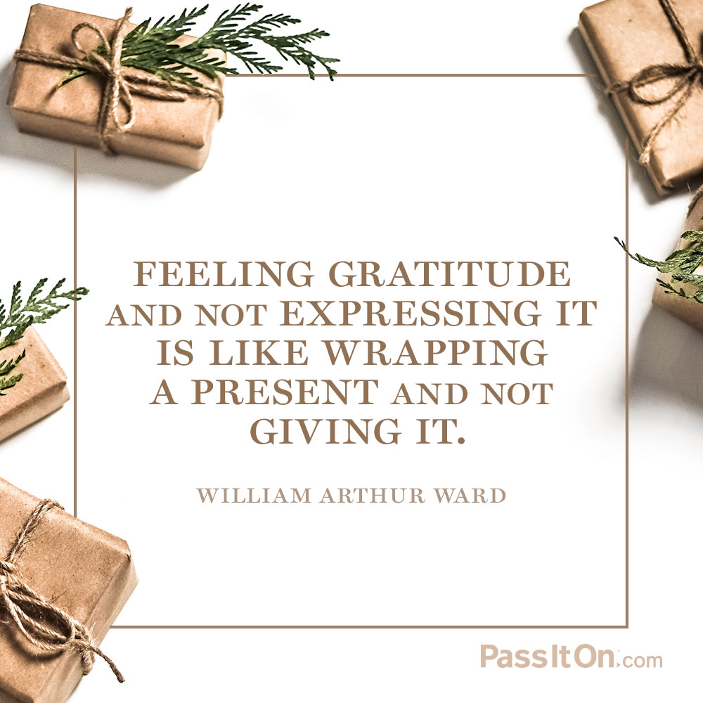Feeling gratitude and not expressing it is like wrapping a present and not giving it. —William Arthur Ward