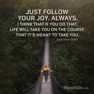Just follow your joy. Always. I think that if you do that, life will take you on the course that it's meant to take you. #<Author:0x00007f69ad95ce50>