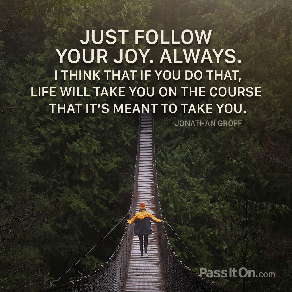 Just follow your joy. Always. I think that if you do that, life will take you on the course that it's meant to take you. —Jonathan Groff