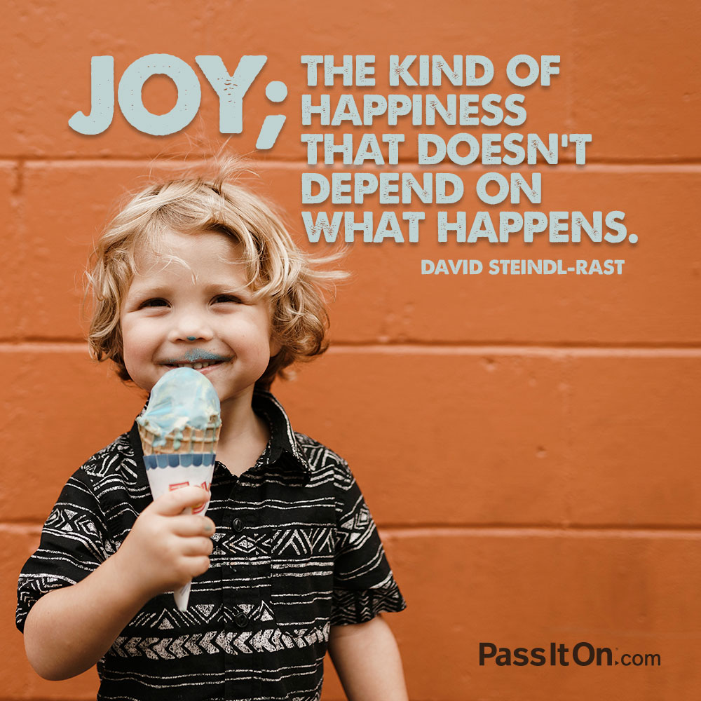 Joy; the kind of happiness that doesn't depend on what happens. —David Steindl-Rast