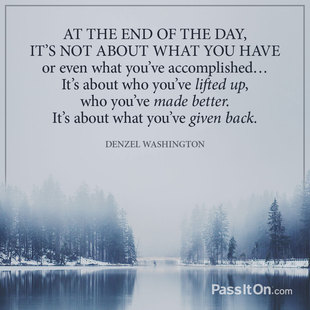 At the end of the day, it's not about what you have or even what you've accomplished… It's about who you've lifted up, who you've made better. It's about what you've given back. #<Author:0x00007fb44b7a99d0>