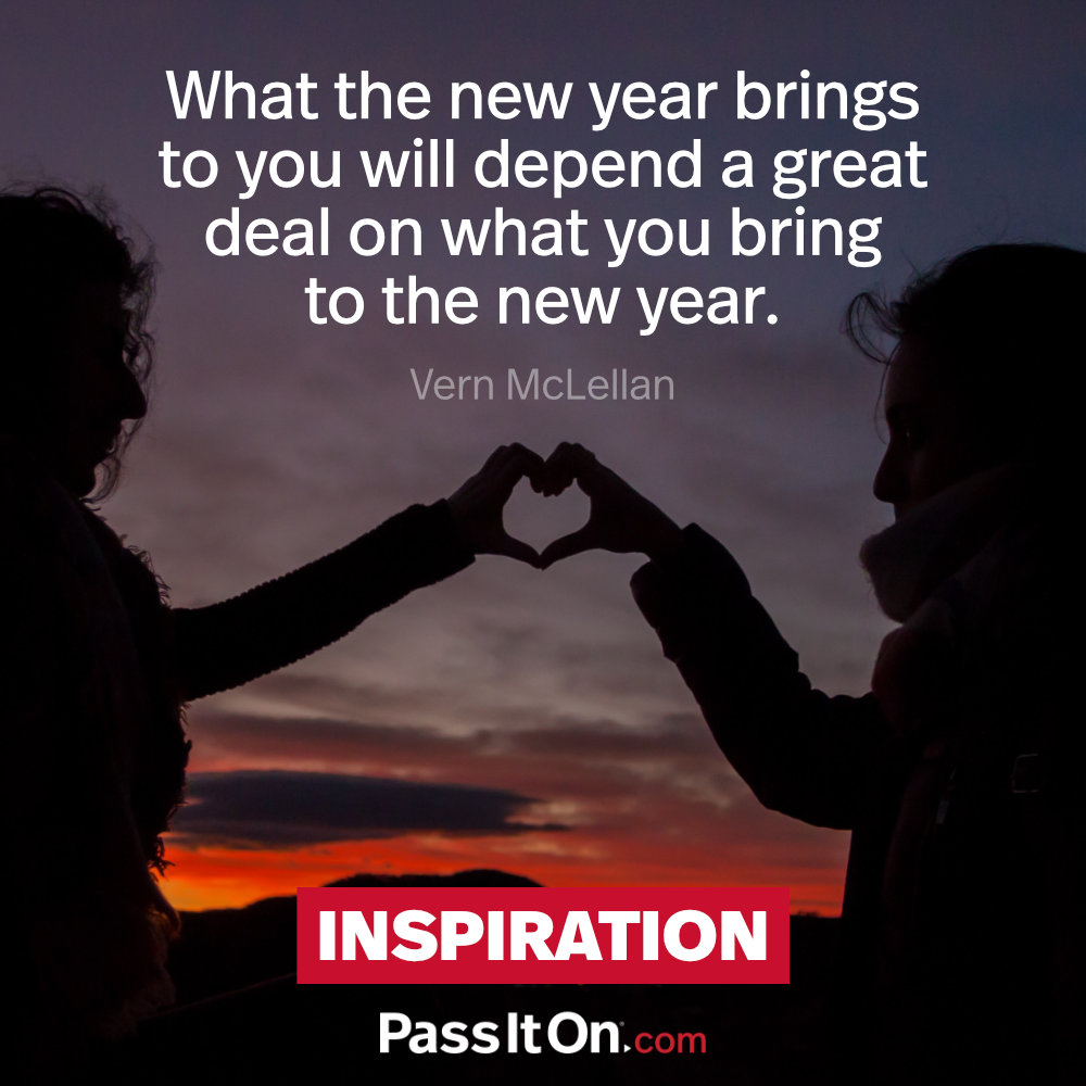 What the new year brings to you will depend a great deal on what you bring to the new year. —Vernon McLellan