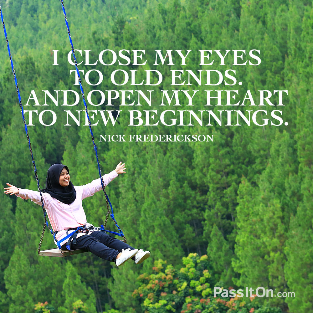 I close my eyes to old ends. And open my heart to new beginnings. —Nick Frederickson