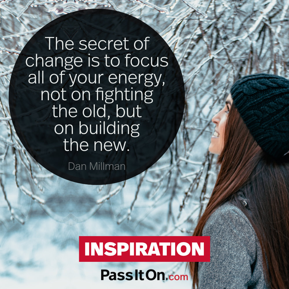 The secret of change is to focus all of your energy, not on fighting the old, but on building the new. —Dan Millman