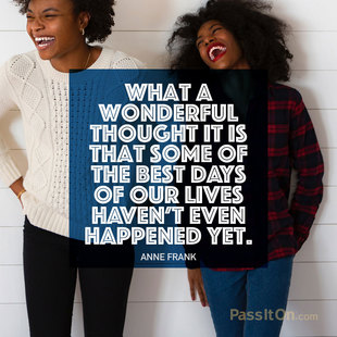 What a wonderful thought it is that some of the best days of our lives haven't even happened yet. #<Author:0x00007f613c51f5a0>