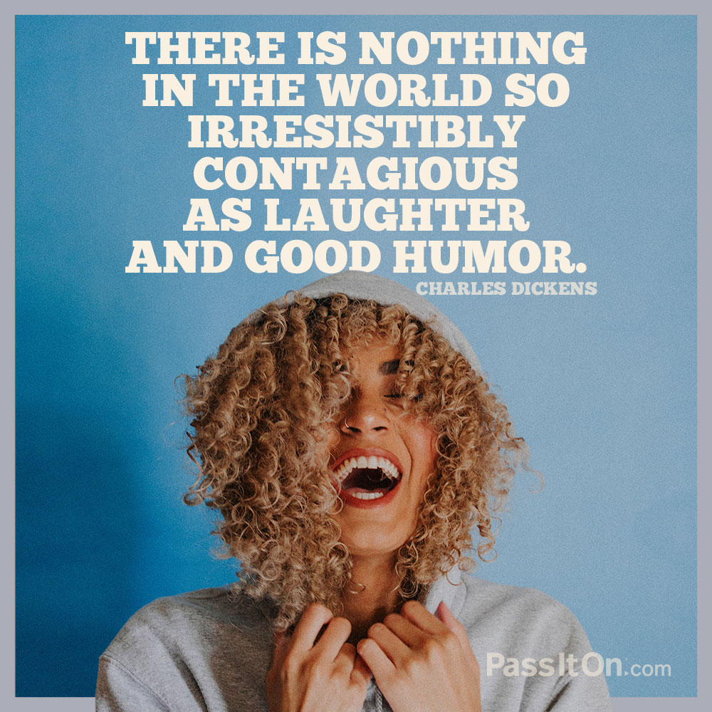 There is nothing in the world so irresistibly contagious as laughter and good humor. —Charles Dickens