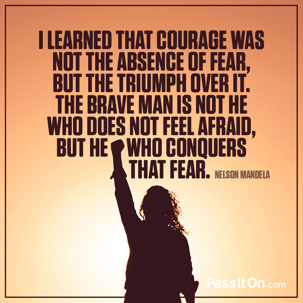I learned that courage was not the absence of fear, but the triumph over it. The brave man is not he who does not feel afraid, but he who conquers that fear. —Nelson Mandela