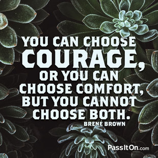You can choose courage, or you can choose comfort, but you cannot choose both. #<Author:0x00007f744e7031f8>