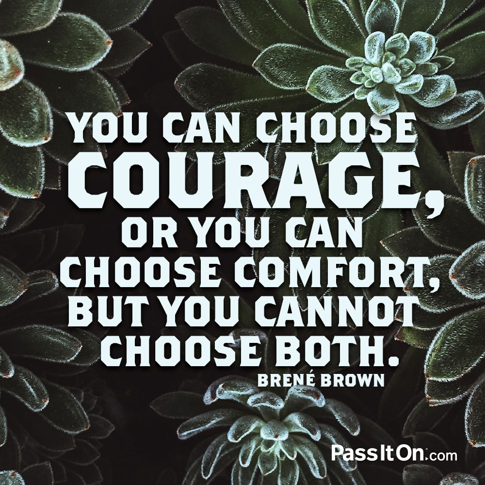 You can choose courage, or you can choose comfort, but you cannot choose both. —Brené Brown
