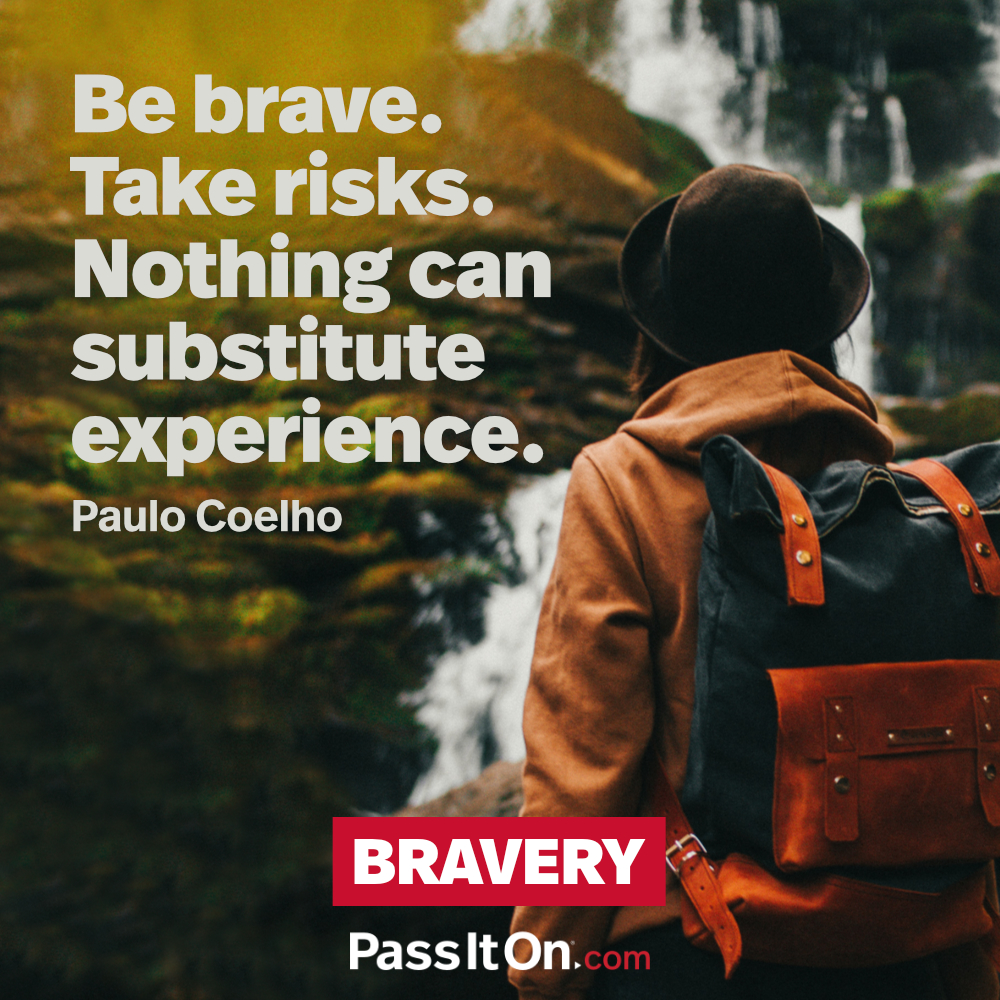 Be brave. Take risks. Nothing can substitute experience. —Paulo Coelho