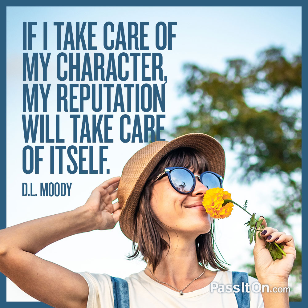 If I take care of my character, my reputation will take care of itself. —D. L. Moody