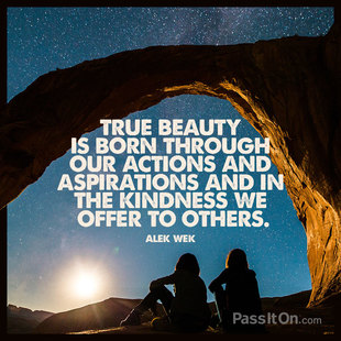 True beauty is born through our actions and aspirations and in the kindness we offer to others. #<Author:0x00007fb16b81ec90>