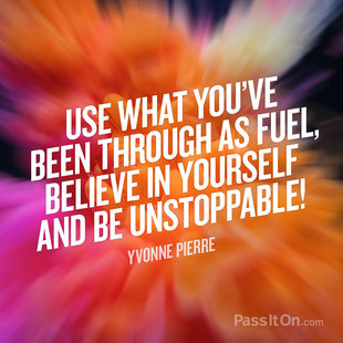 Use what you've been through as fuel, believe in yourself and be unstoppable! #<Author:0x00007fa8053e8e10>