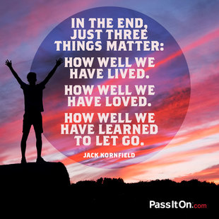 In the end, just three things matter: How well we have lived. How well we have loved. How well we have learned to let go. #<Author:0x000055f965838740>