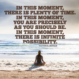 In this moment, there is plenty of time. In this moment, you are precisely as you should be. In this moment, there is infinite possibility. #<Author:0x00007f2f7b558618>