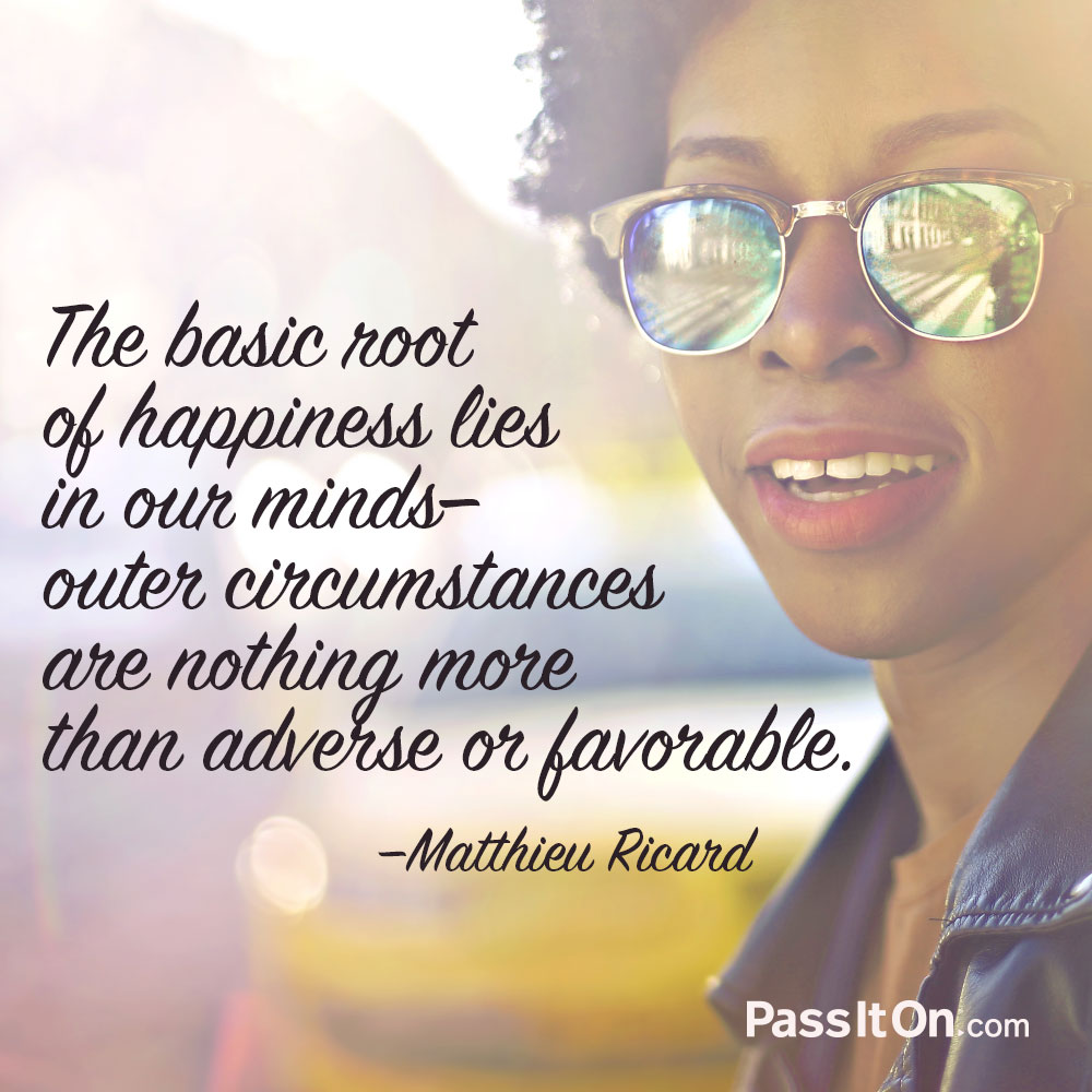 The basic root of happiness lies in our minds; outer circumstances are nothing more than adverse or favorable. —Matthieu Ricard