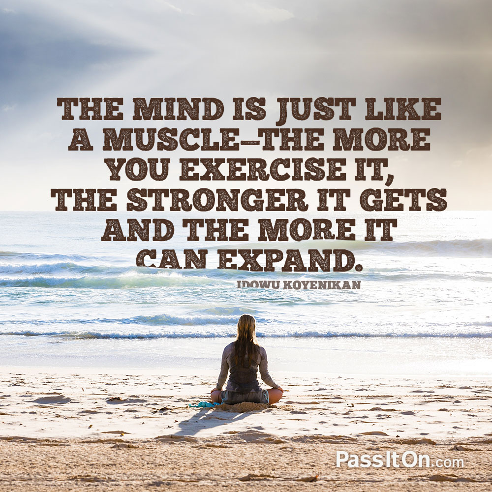 The mind is just like a muscle—the more you exercise it, the stronger it gets and the more it can expand. —Idowu Koyenikan