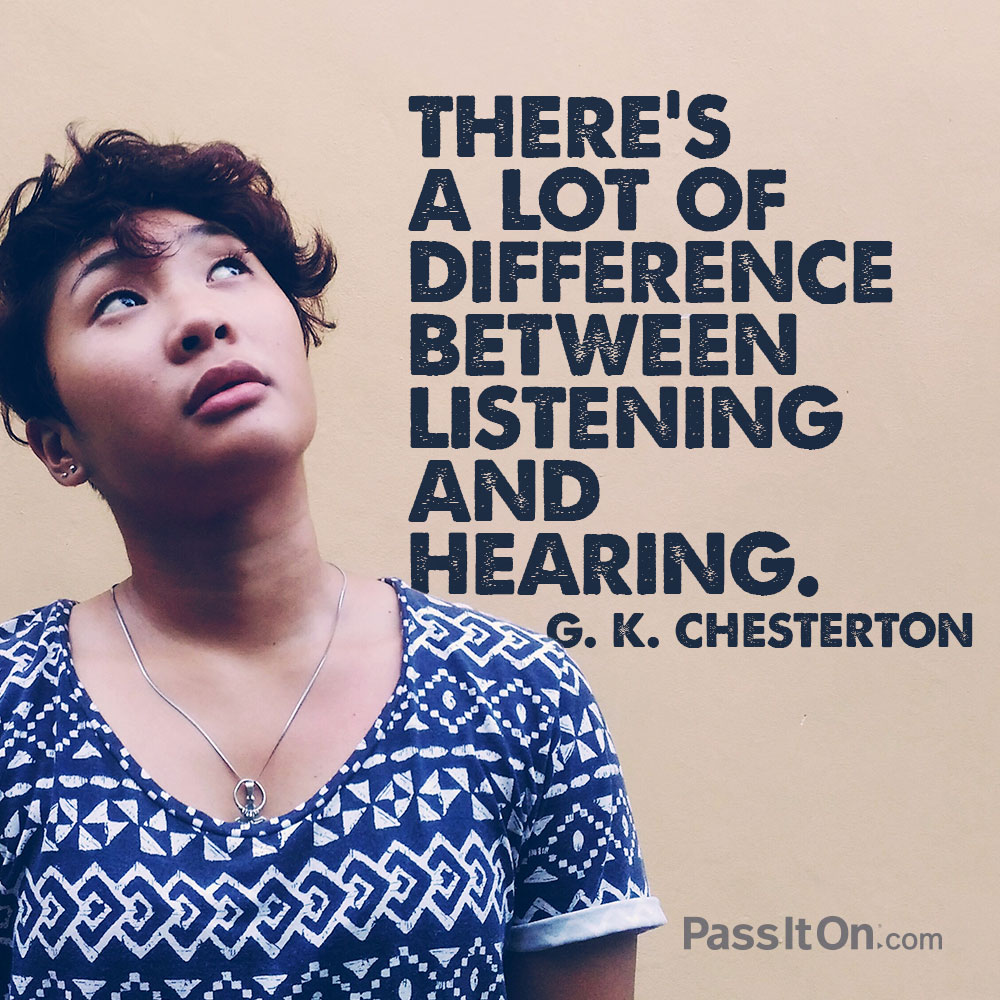 There's a lot of difference between listening and hearing. —G. K. Chesterton
