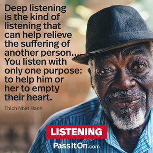 Deep listening is the kind of listening that can help relieve the suffering of another person... You listen with only one purpose: to help him or her to empty their heart.  #<Author:0x00007f24829621b8>