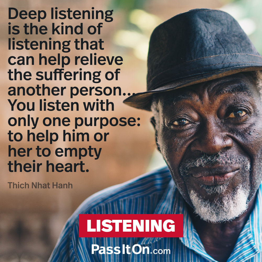 Deep listening is the kind of listening that can help relieve the suffering of another person... You listen with only one purpose: to help him or her to empty their heart.  —Thich Nhat Hanh