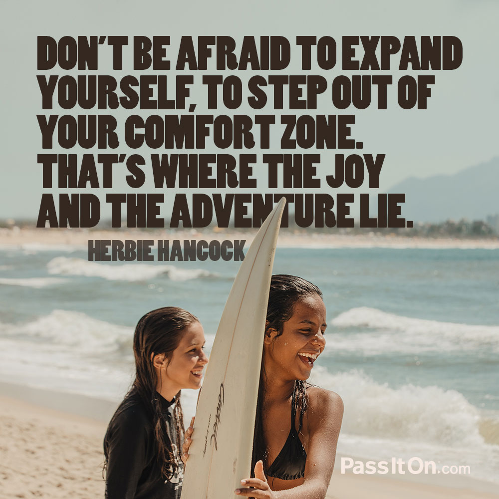 Don't be afraid to expand yourself, to step out of your comfort zone. That's where the joy and the adventure lie. —Herbie Hancock