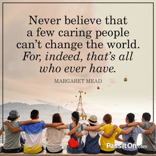 Never believe that a few caring people can't change the world. For, indeed, that's all who ever have. #<Author:0x00007fb43b029968>