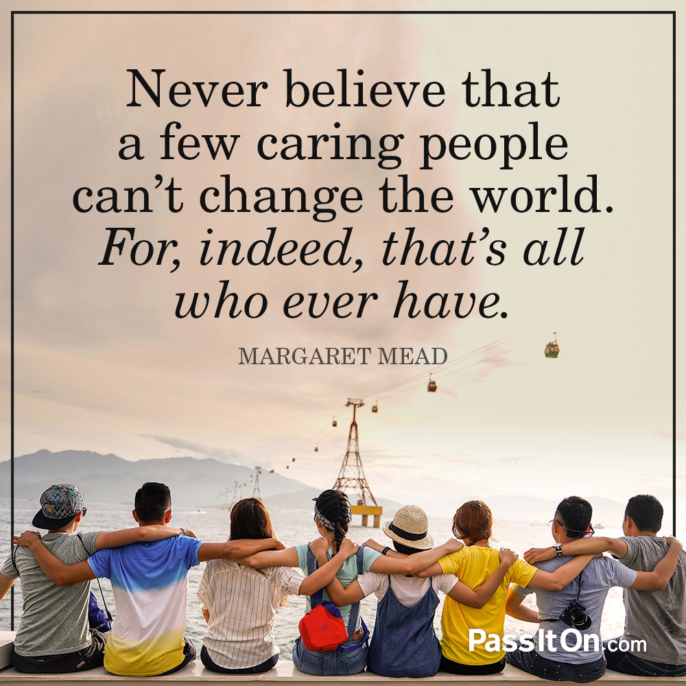 Never believe that a few caring people can't change the world. For, indeed, that's all who ever have. —Margaret Mead
