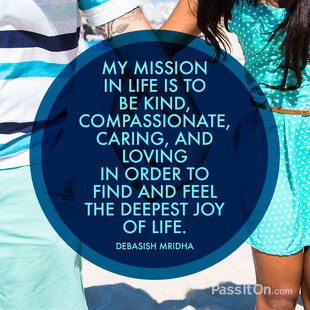 My mission in life is to be kind, compassionate, caring, and loving in order to find and feel the deepest joy of life. #<Author:0x00007f44f95f21d0>