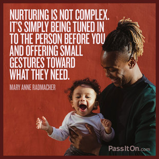 Nurturing is not complex. It's simply being tuned in to person before you and offering small gestures toward what they need. #<Author:0x00007f613cd07858>