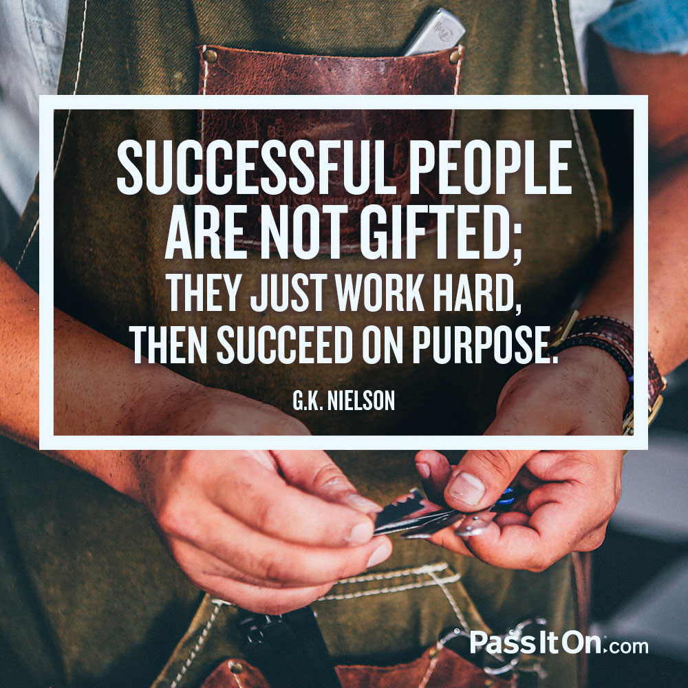 Successful people are not gifted; they just work hard, then succeed on purpose. —G.K. Nielson