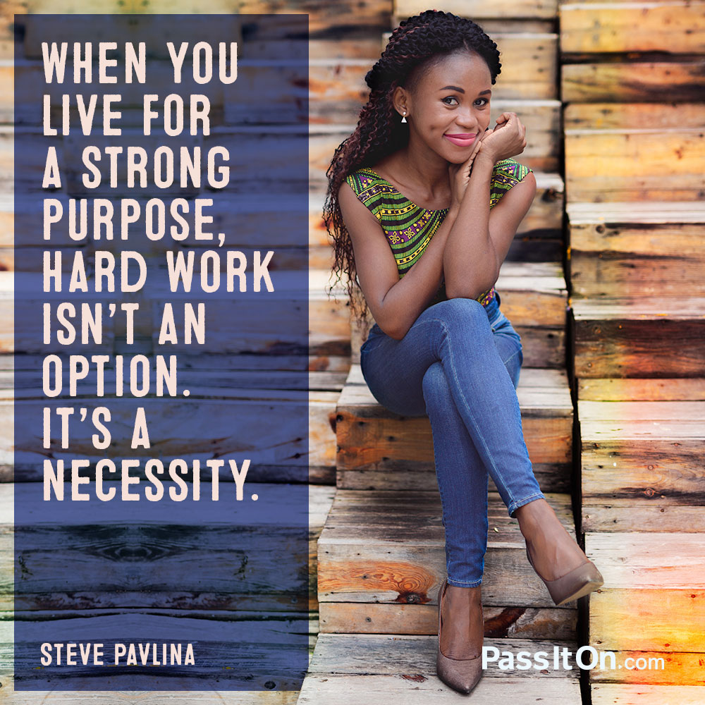 When you live for a strong purpose, hard work isn't an option. It's a necessity. —Steve Pavlina