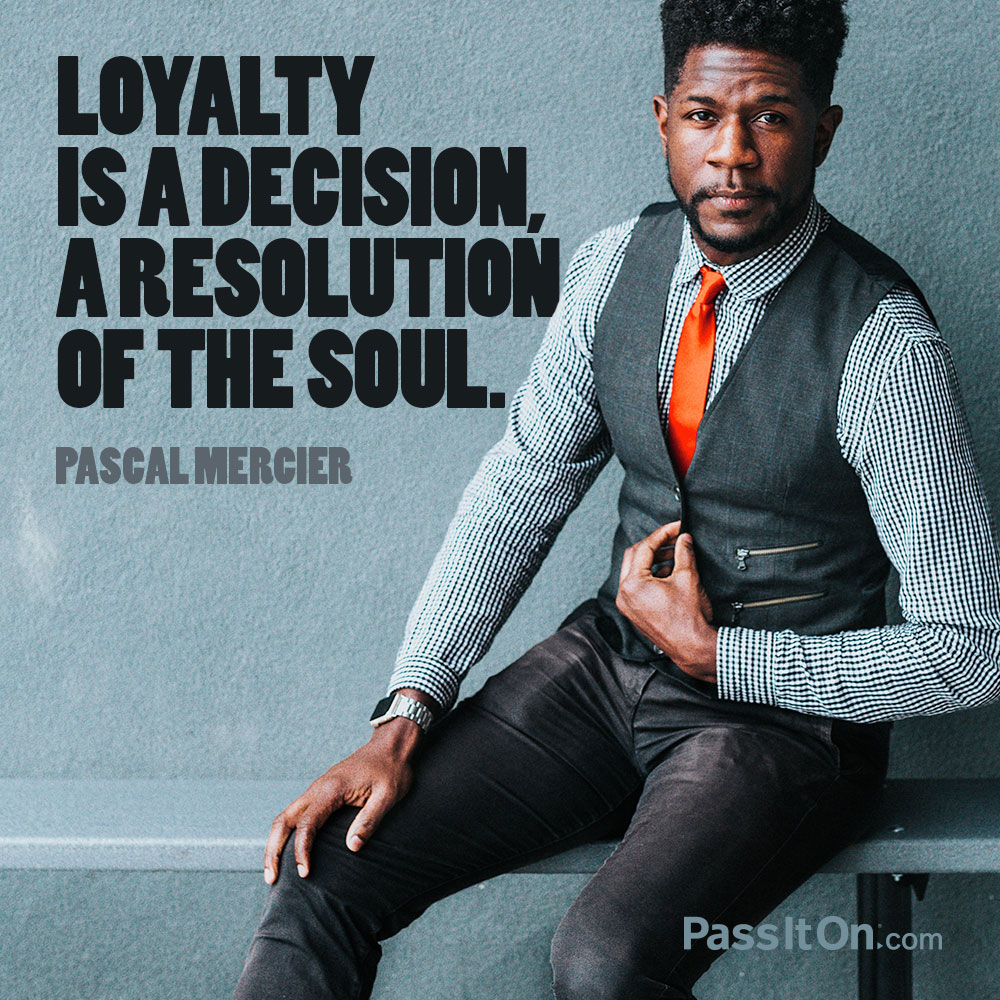 Loyalty is a decision, a resolution of the soul. —Pascal Mercier (Peter Bieri)