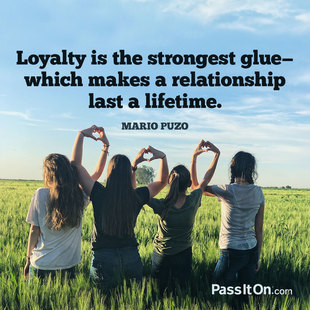 Loyalty is the strongest glue—which makes a relationship last a lifetime.  #<Author:0x00007f450302a5b8>