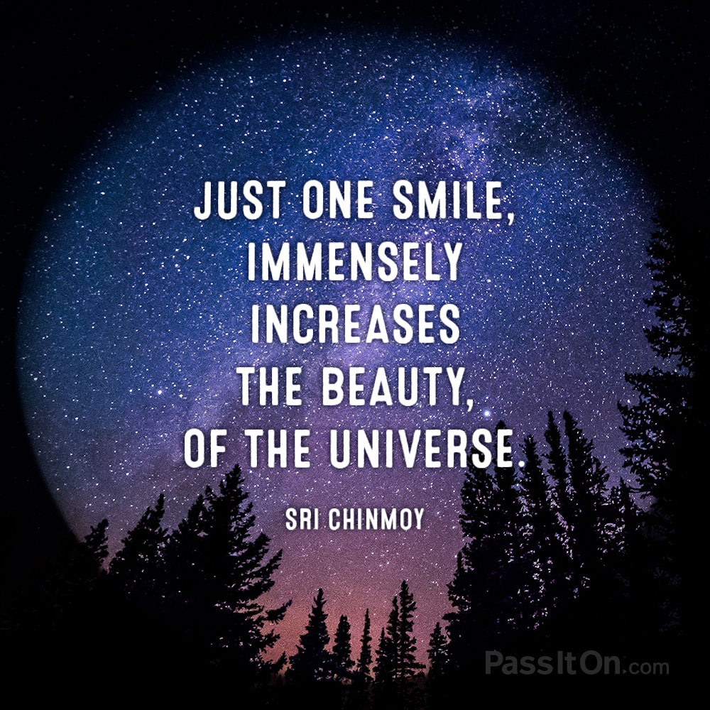 Just one smile, immensely increases the beauty, of the universe. —Sri Chinmoy