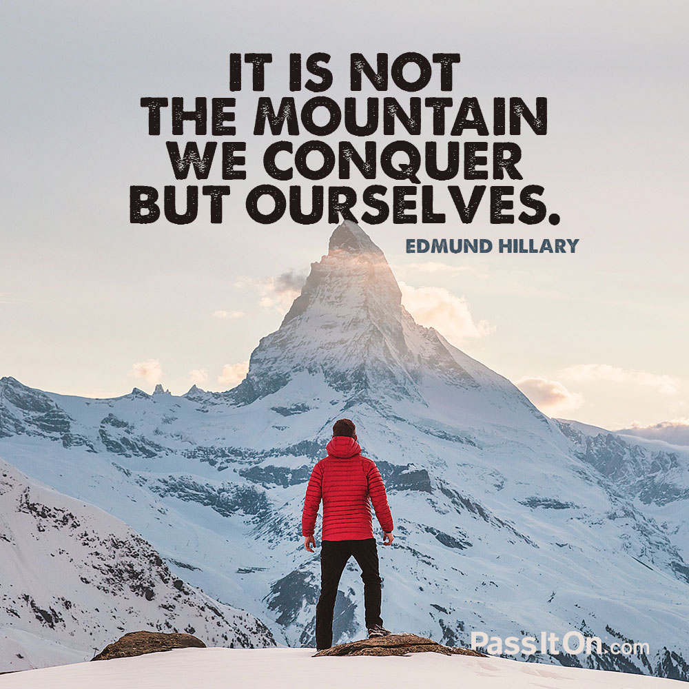 It is not the mountain we conquer but ourselves. —Edmund Hillary