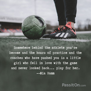 Somewhere behind the athlete you've become and the hours of practice and the coaches who have pushed you is a little girl who fell in love with the game and never looked back... play for her. #<Author:0x00007f1ae2339ba0>